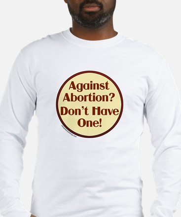 Against Abortion? Don't have  Long Sleeve T-Shirt