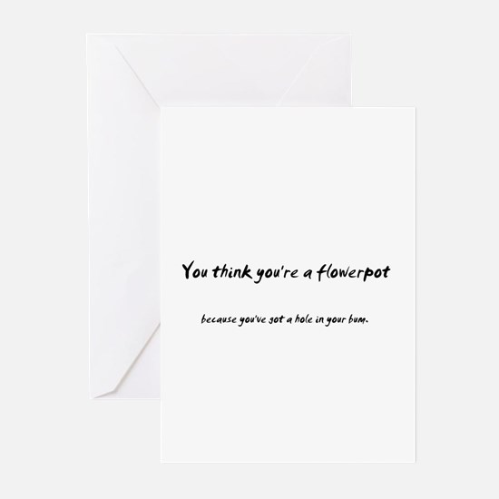 You think you're a flower pot Greeting Cards (Pack