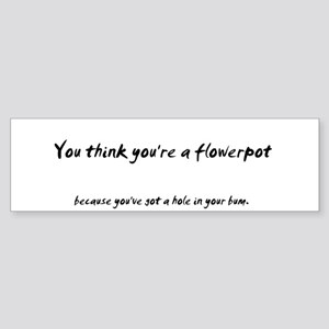 You think you're a flower pot Bumper Sticker