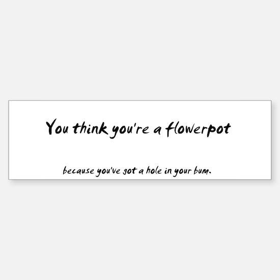 You think you're a flower pot Bumper Bumper Bumper Sticker