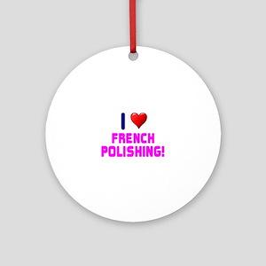 I LOVE FRENCH POLISHING! Round Ornament