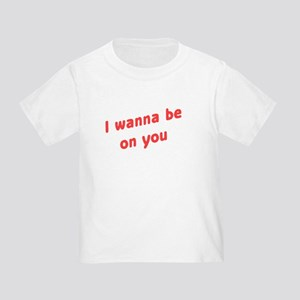 Wanna Be On You Toddler T-Shirt