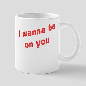 Wanna Be On You Mug