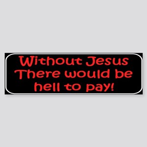 Wthout Jesus ... Bumper Sticker