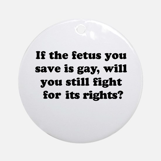 If the fetus you save is gay Ornament (Round)