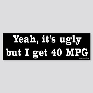 Yeah It's Ugly - 40 MPG Bumper Sticker
