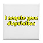 I Negate Your Disputation Tile Coaster