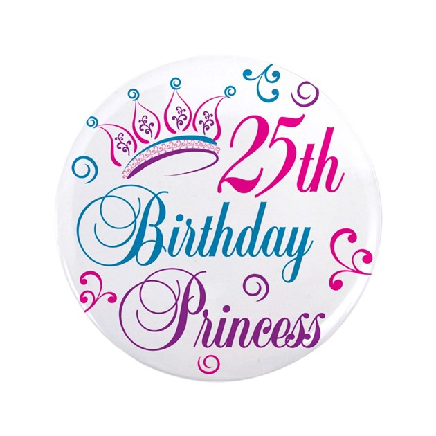 25th Birthday Princess 3 5 Quot Button By Letscelebrate