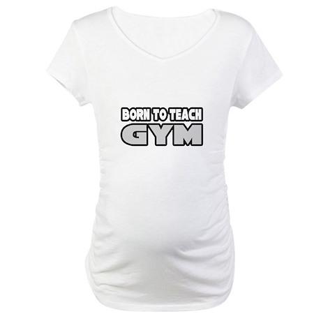 """""""Born to Teach Gym"""" Maternity T-Shirt"""