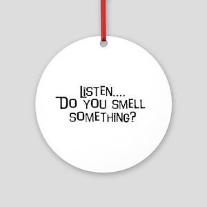 Listen...do you smell somethi Ornament (Round)
