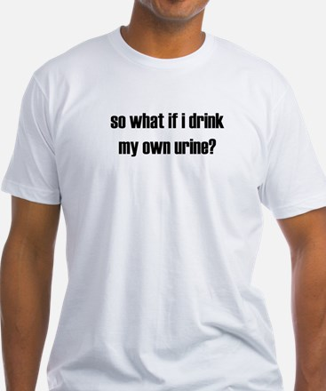 So What If I Drink My Own Urine? Shirt