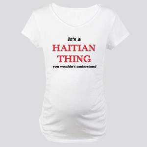 It's a Haitian thing, you wo Maternity T-Shirt