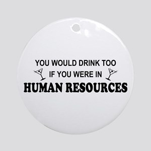 You'd Drink Too - HR Ornament (Round)