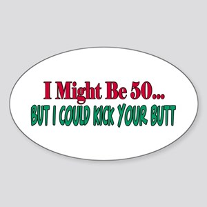 I might be 50...but I could kick your butt Sticker
