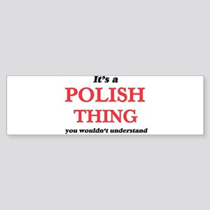 It's a Polish thing, you wouldn Bumper Sticker