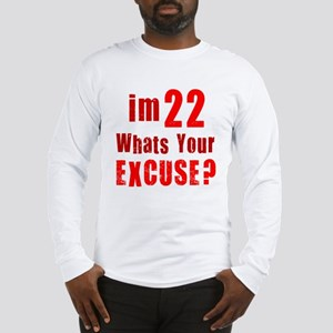 Im 22... Whats your Excuse Long Sleeve T-Shirt