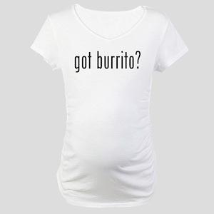 got burrito? Maternity T-Shirt