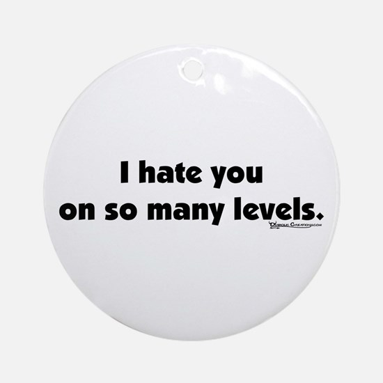 I Hate you on so many Levels Ornament (Round)