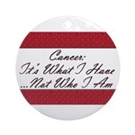 Cancer Not Who I Am Ornament (Round)