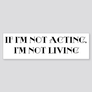 If I'm not acting Bumper Sticker