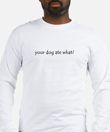 your dog ate what? Long Sleeve T-Shirt