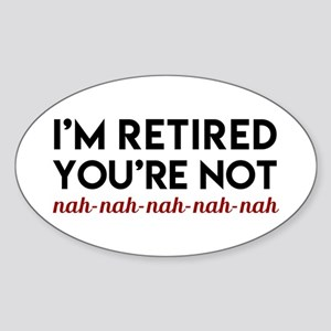 I'm Retired You're Not! Nah Nah Sticker (Oval)
