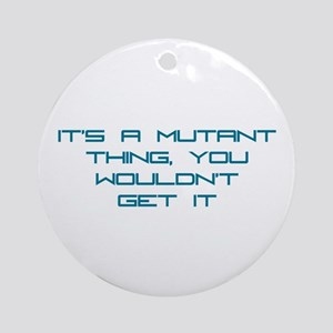 It's a Mutant Thing Ornament (Round)