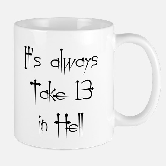 It's always Take 13 in Hell Mug