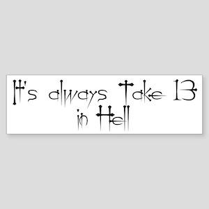 It's always Take 13 in Hell Bumper Sticker