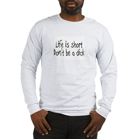 Life Is Short, Don't Be A Dick Long Sleeve T-Shirt