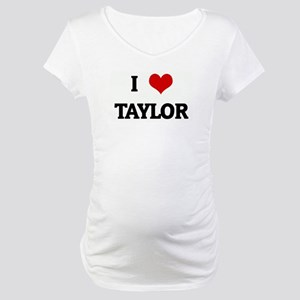 I Love TAYLOR Maternity T-Shirt