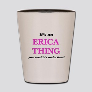 It's an Erica thing, you wouldn&#39 Shot Glass
