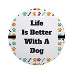Life is better with a dog Round Ornament