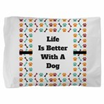 Life is better with a dog Pillow Sham