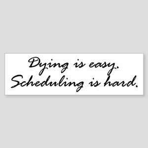 Dying is easy. Scheduling... Bumper Sticker