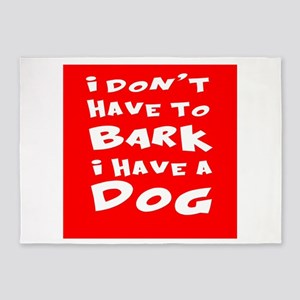 I Dont Have To Bark I Have a Dog 5'x7'Area Rug