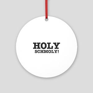 HOLY SCHMOLY! Round Ornament