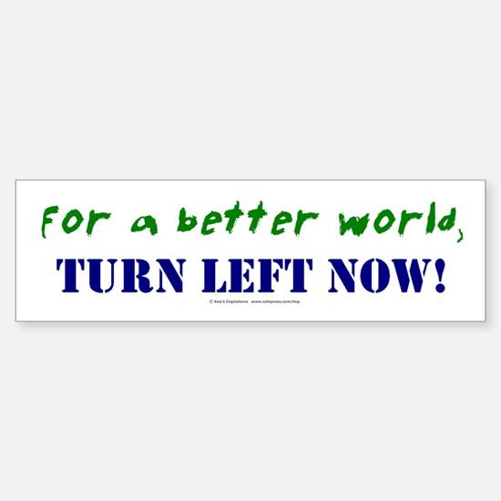 Better World, TURN LEFT NOW! Bumper Bumper Bumper Sticker