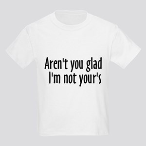 Aren't you glad I'm not your's Kids T-Shirt