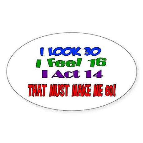 I Look 30, That Must Make Me 60! Oval Sticker
