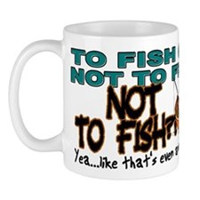 To Fish or Not To Fish??? Mug