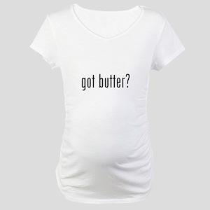 got butter? Maternity T-Shirt
