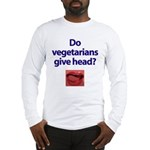 Do Vegetarians Give Head? Long Sleeve T-Shirt