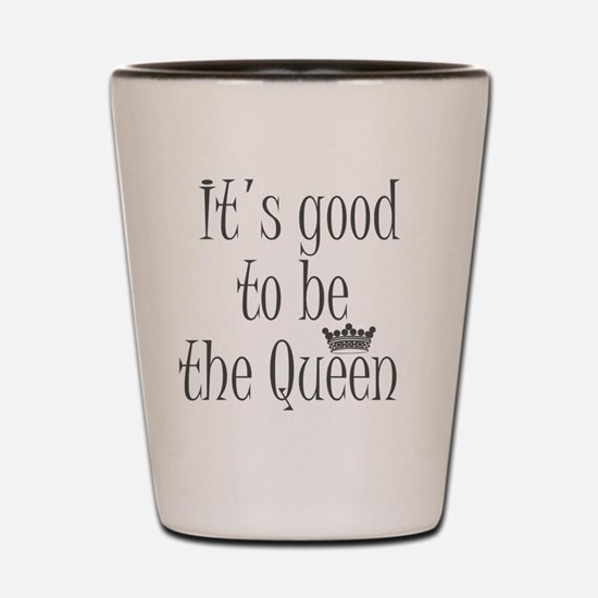 it's good to be the queen Shot Glass