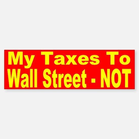My Taxes To Wall Street-NOT Bumper Bumper Bumper Sticker