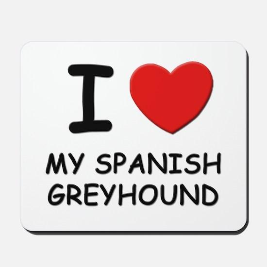 I love MY SPANISH GREYHOUND Mousepad