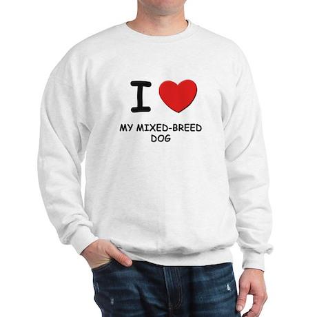 I love MY MIXED-BREED DOG Sweatshirt