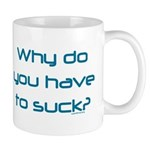 Why Do You Have to Suck? Mug