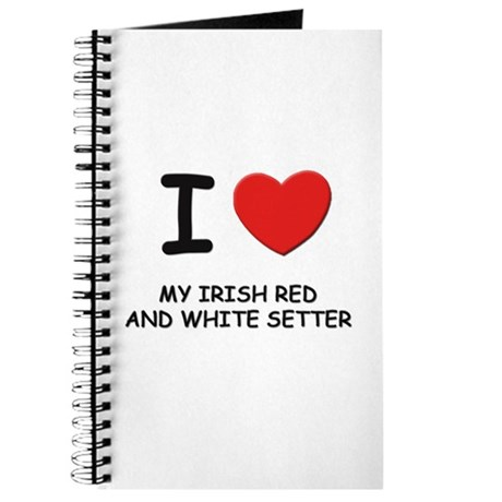 I love MY IRISH RED AND WHITE SETTER Journal