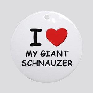 I love MY GIANT SCHNAUZER Ornament (Round)